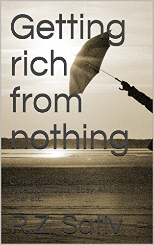 Getting rich from nothing: Earning money with Twiter , Facebook, Toptal, Ebay, Airbnb, Uber etc. cover
