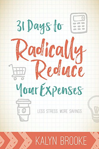 31 Days to Radically Reduce Your Expenses: Less Stress. More Savings. (Best Way To Keep Track Of Personal Expenses)