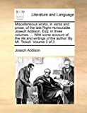 Miscellaneous Works, in Verse and Prose, of the Late Right Honourable Joseph Addison, Esq; in Three Volumes with Some Account of the Life and Wri, Joseph Addison, 114095394X