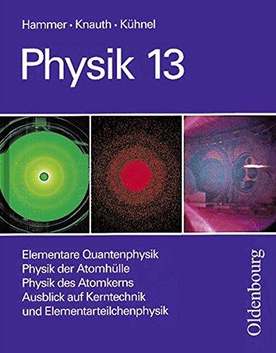 Physik (Oldenbourg) - Oberstufe: 13. Jahrgangsstufe - Elementare Quantenphysik/Physik der Atomhülle/Physik des Atomkerns/Ausblick auf Kerntechnik und Elementarteilchenphysik: Schülerbuch
