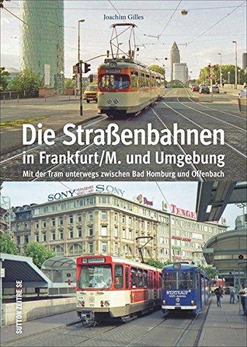 Die Straßenbahnen in Frankfurt/M. und Umgebung. Mit der Tram unterwegs zwischen Bad Homburg und Offenbach. Von den Anfängen der Pferdebahn 1872 bis zu ... (Sutton - Auf Schienen unterwegs)
