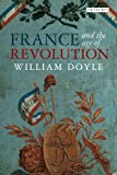 France and the Age of Revolution: Regimes Old and New from Louis XIV to Napoleon Bonaparte (International Library of Historical Studies), William Doyle, 1780764448