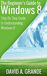 The Beginner's Guide to Windows 8: The Ultimate Guide: A Step-By-Step Guide to Understanding the Windows 8 Operating System