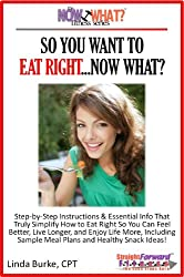 So You Want To Eat Right...Now What? Step-by-Step Instructions & Essential Info That Truly Simplify How to Eat Right for Better Health & Wellness, Including ... (The Now What? Fitness Series Book 4)