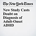 New Study Casts Doubt on Diagnosis of Adult-Onset ADHD | Benedict Carey