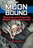 Moon Bound : Choosing and Preparing NASA's Lunar Astronauts, Burgess, Colin, 1461438543
