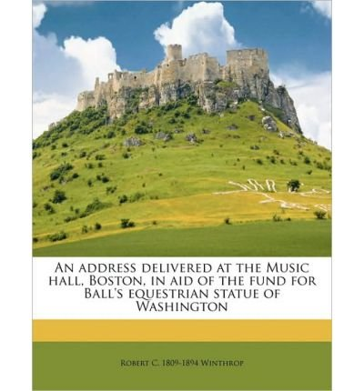 An Address Delivered at the Music Hall, Boston, in Aid of the Fund for Ball's Equestrian Statue of Washington Volume 1 (Paperback) - Common ebook