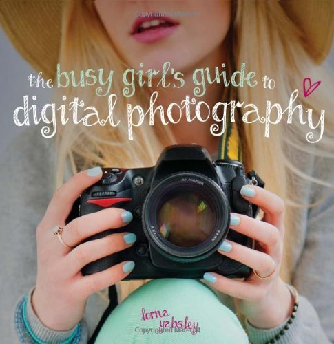 The Busy Girl's Guide to Digital Photography by Yabsley, Lorna (2013) Paperback