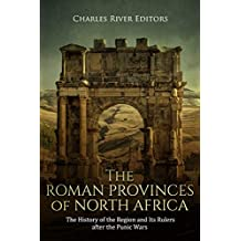 The Roman Provinces of North Africa: The History of the Region and Its Rulers after the Punic Wars