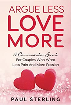Argue Less Love More: 5 Communication Secrets For Couples Who Want Less Pain And More Passion by [Sterling, Paul]
