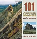 101 American Geo-Sites You've Gotta See, Albert B. Dickas, 087842587X