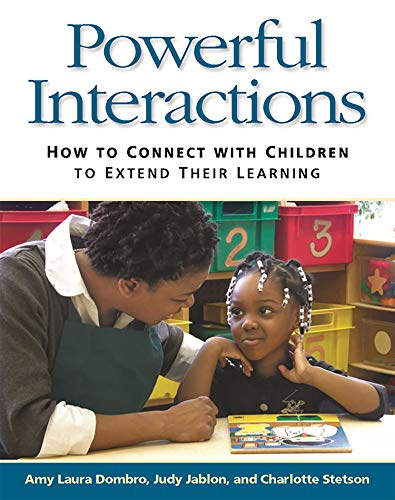Powerful Interactions: How to Connect with Children to Extend Their Learning