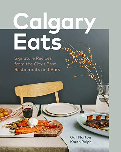 Calgary Eats: Signature Recipes from the City's Best Restaurants and Bars by Gail Norton, Karen Ralph