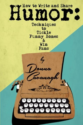 How to Write and Share Humor: Techniques to Tickle Funny Bones and Win Fans