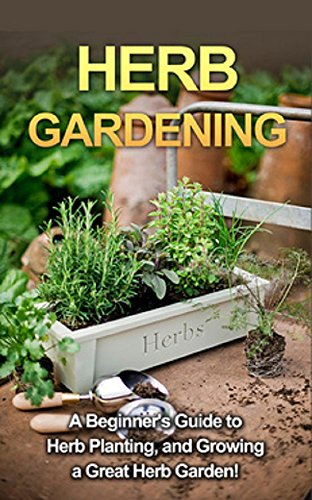 Herb Gardening: A Beginneru0027s Guide To Herb Planting, And Growing A Great Herb  Garden