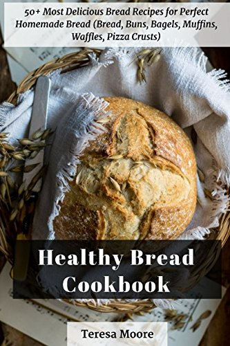 Healthy Bread Cookbook:  50+ Most Delicious Bread Recipes for Perfect Homemade Bread (Bread, Buns, Bagels, Muffins, Waffles, Pizza Crusts) (Quick and Easy Natural Food) by Teresa Moore