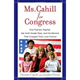 Ms. Cahill for Congress: One Fearless Teacher, Her Sixth-Grade Class, and the Election That Changed Their Lives...