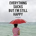 Everything Sucks, But I'm Still Happy | Ari Eastman