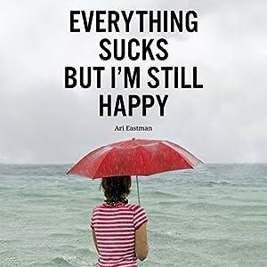 Everything Sucks, But I'm Still Happy Audiobook