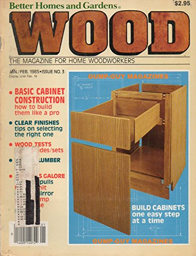 BH&G WOOD The Magazine For Home Woodworkers Issue # 3 January February 1985 BASIC CABINET CONSTRUCTION: HOW TO BUILD THEM LIKE A PRO Clear Finishes: Tips On Selecting The Right One