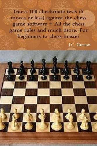 Download Guess 100 checkmate tests (5 moves or less) against the high chess software + All the chess rules and much more pdf