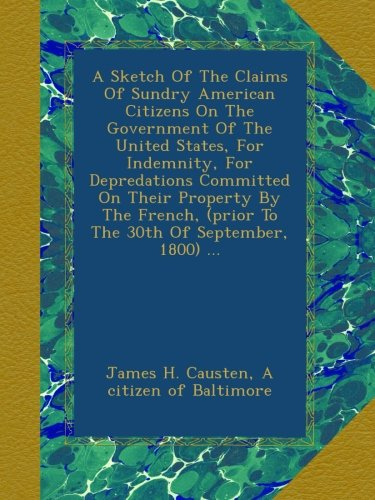 Download A Sketch Of The Claims Of Sundry American Citizens On The Government Of The United States, For Indemnity, For Depredations Committed On Their Property ... (prior To The 30th Of September, 1800) ... pdf epub