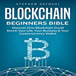 Blockchain: Beginners Bible: Discover How Blockchain Could Enrich Your Life, Your Business & Your Cryptocurrency Wallet | Stephen Satoshi