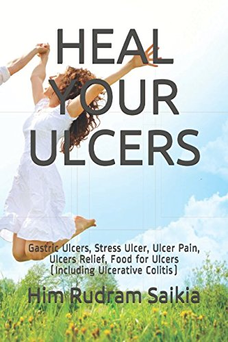 Heal Stomach Ulcers (HEAL YOUR ULCERS: Gastric Ulcers, Stress Ulcer, Ulcer Pain, Ulcers Relief, Food for Ulcers (Including Ulcerative Colitis))