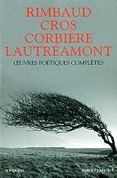 Oeuvres poétiques complètes : Arthur Rimbaud, Lautréamont, Charles Cros, Tristan Corbière