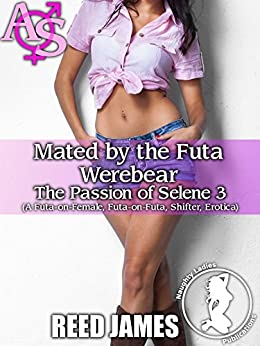 Mated by the Futa Werebear (The Passion of Selene 3): (A Futa-on-Female, Futa-on-Futa, Shifter, Erotica) by [James, Reed]