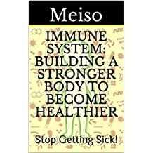 Immune System: Building A Stronger Body To Become Healthier: Stop Getting Sick! (Sickness Disease Doctors Nurses Hospitals Gut Strength Bacteria Viruses ... Recovery Detox Heal Fasting Weight Treat)