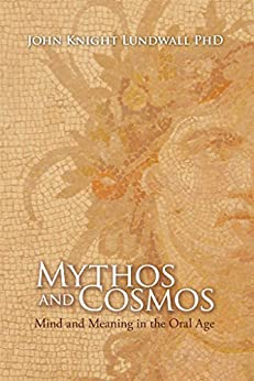 Mythos and Cosmos: Mind and Meaning in the Oral Age by [Lundwall, John]