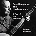 Pete Seeger vs. the Un-Americans: A Tale of the Blacklist | Edward Renehan