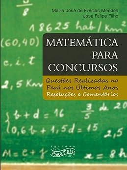 Matemática para Concursos: questões realizadas no Pará nos últimos anos - Resoluções e Comentários por [Mendes, Maria José de Freitas, Felipe Filho, José]