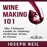 Wine Making 101: The Ultimate Guide to Making Delicious Wine at Home   Joseph Neil