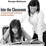 Into the Classroom: A Practical Guide for Starting Student Teaching | Rosalyn McKeown
