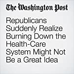 Republicans Suddenly Realize Burning Down the Health-Care System Might Not Be a Great Idea | Paul Waldman