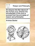 An Enquiry into the Nature of the Human Soul; Wherein the Immateriality of the Soul Is Evinced from the Principles of Reason and Philosophy, Andrew Baxter, 1170513522