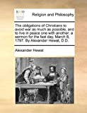 The Obligations of Christians to Avoid War As Much As Possible, and to Live in Peace One with Another, Alexander. Hewat, 1170935117