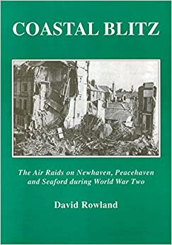 Coastal Blitz: The Air Raids on Newhaven, Peacehaven and Seaford During the Second World War
