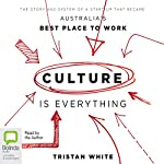 Culture Is Everything: The Story and System of a Start-Up That Became Australia's Best Place to Work | Tristan White
