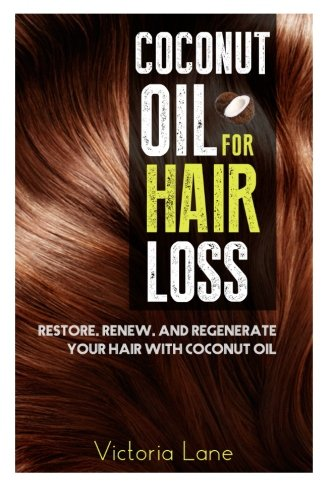 Coconut Oil For Hair Loss: Restore. Renew. And Regenerate Your Hair With Coconut Oil (Hair Regrowth – Essential Oils – Natural Cures – Herbal Remedies)