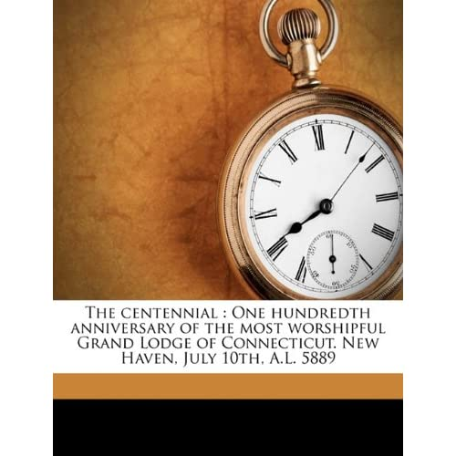 The centennial: One hundredth anniversary of the most worshipful Grand Lodge of Connecticut. New Haven, July 10th, A.L. 5889 Joseph Kellogg Wheeler