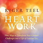 Heart Work: Nine Ways to Transform Your Greatest Challenges into a Life of Love and Joy | Roger Teel