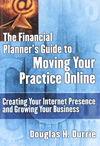 The Financial Planner's Guide to Moving Your Practice Online: Creating Your Internet Presence and Growing Your Business