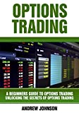 Options Trading: A Beginners Guide to Options Trading: Unlocking the Secrets of Options Trading (A Beginners Guide To Trading Book 1)