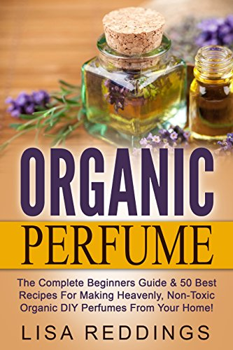 Organic Perfume: The Complete Beginners Guide & 50 Best
