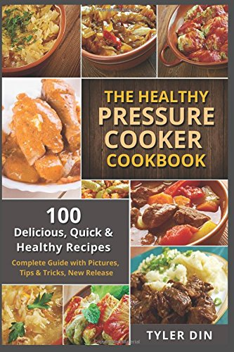 The Healthy Pressure Cooker Cookbook: 100 Delicious, Quick & Healthy Recipes - Complete Guide with Pictures, Tips & Tricks, New Release