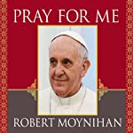 Pray for Me: The Life and Spiritual Vision of Pope Francis, First Pope from the Americas   Robert Moynihan