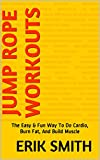 Jump Rope Workouts: The Easy & Fun Way To Do Cardio, Burn Fat, And Build Muscle